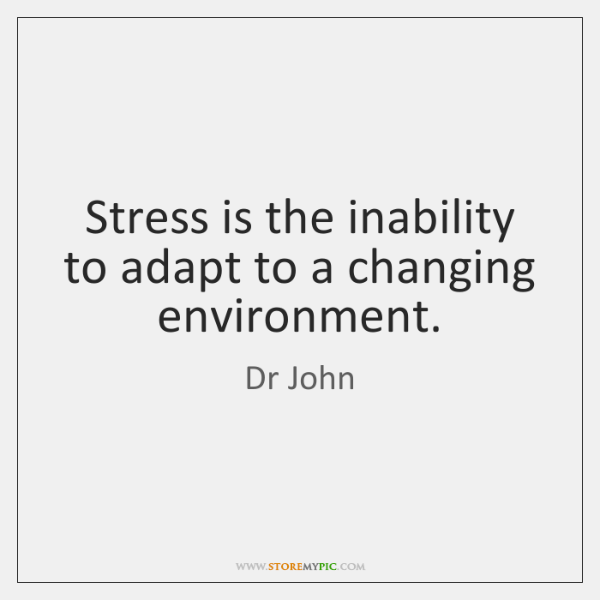 Stress is the inability to adapt to a changing environment.