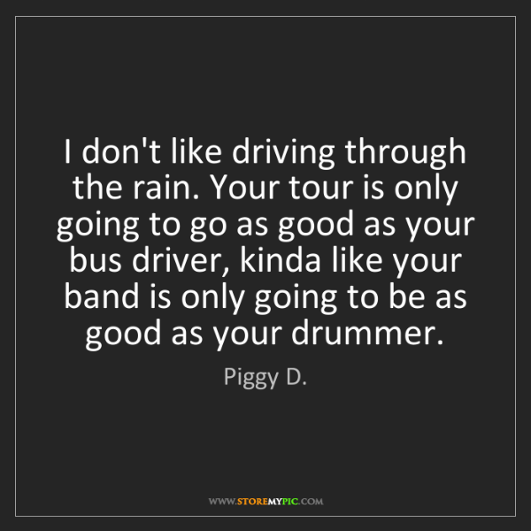 Piggy D.: I don't like driving through the rain. Your tour is only...