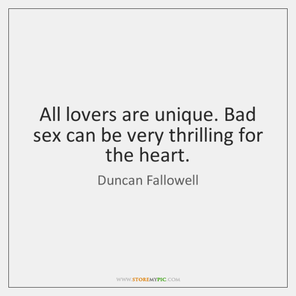 All lovers are unique. Bad sex can be very thrilling for the ...