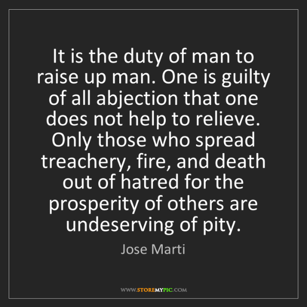 Jose Marti: It is the duty of man to raise up man. One is guilty...