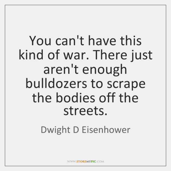 You can't have this kind of war. There just aren't enough bulldozers ...