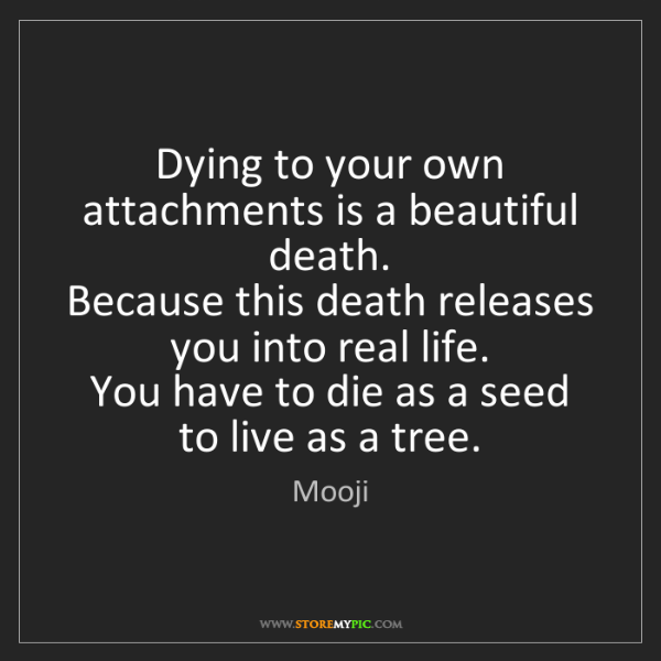 Mooji: Dying to your own attachments is a beautiful death. ...