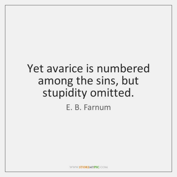Yet avarice is numbered among the sins, but stupidity omitted.