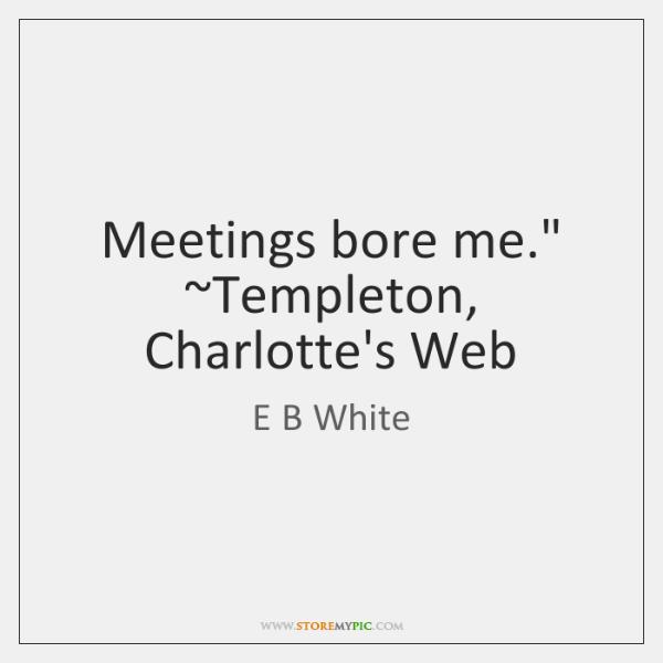 """Meetings bore me."""" ~Templeton, Charlotte's Web"""