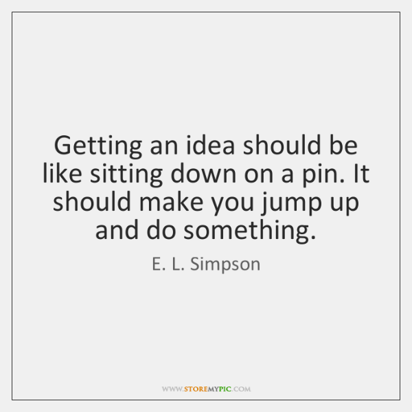 Getting an idea should be like sitting down on a pin. It ...