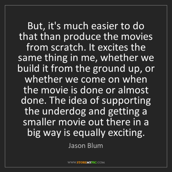 Jason Blum: But, it's much easier to do that than produce the movies...