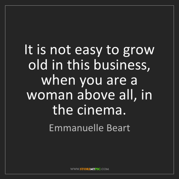 Emmanuelle Beart: It is not easy to grow old in this business, when you...