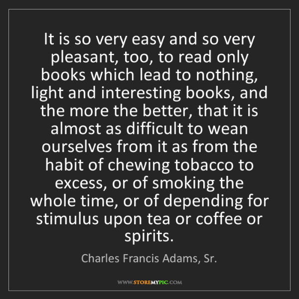Charles Francis Adams, Sr.: It is so very easy and so very pleasant, too, to read...