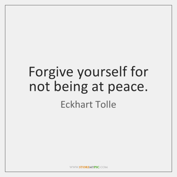 Forgive yourself for not being at peace.