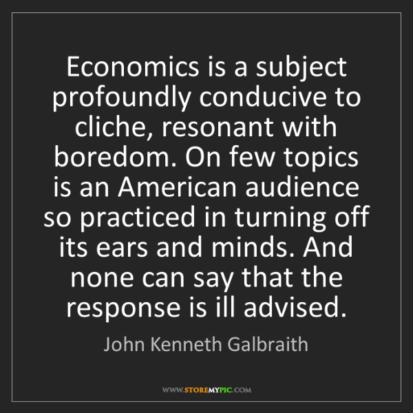 John Kenneth Galbraith: Economics is a subject profoundly conducive to cliche,...