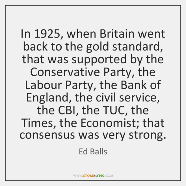 In 1925, when Britain went back to the gold standard, that was supported ...