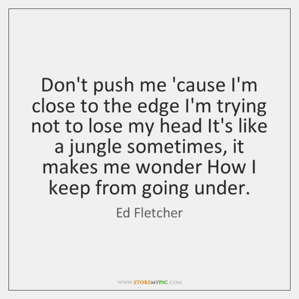 Don't push me 'cause I'm close to the edge I'm trying not ...