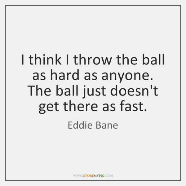 I think I throw the ball as hard as anyone. The ball ...