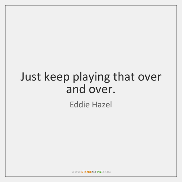 Just keep playing that over and over.
