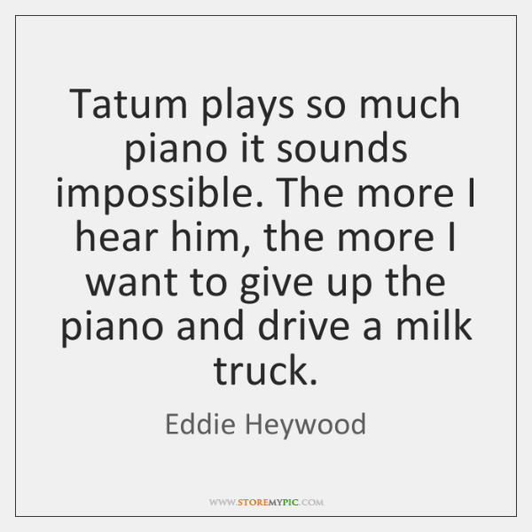 Tatum plays so much piano it sounds impossible. The more I hear ...