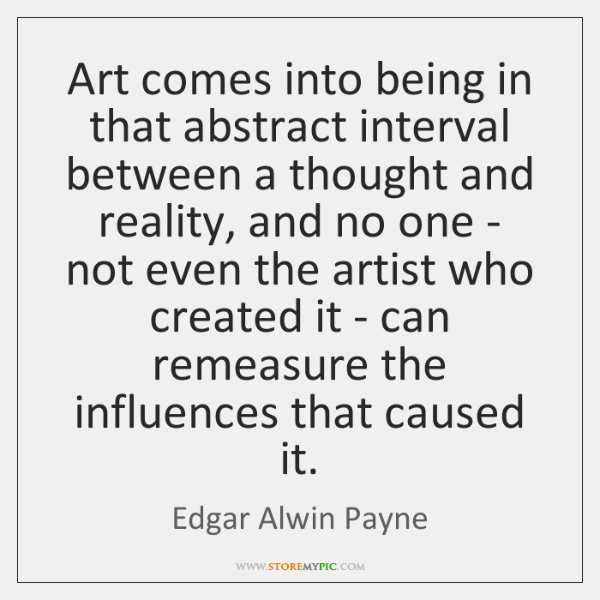Art comes into being in that abstract interval between a thought and ...