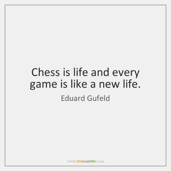 Chess is life and every game is like a new life.