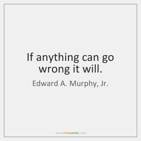 If anything can go wrong it will.
