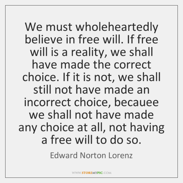 We must wholeheartedly believe in free will. If free will is a ...