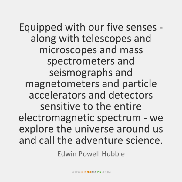 Equipped with our five senses - along with telescopes and microscopes and ...