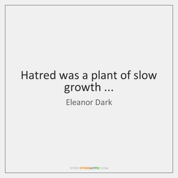 Hatred was a plant of slow growth ...