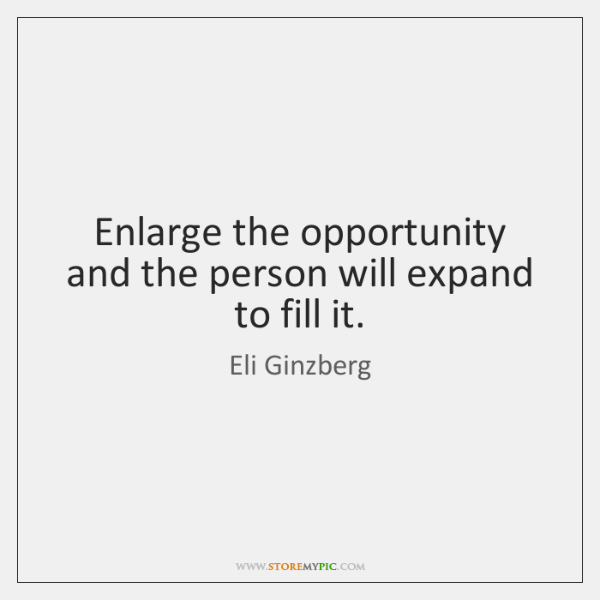 Enlarge the opportunity and the person will expand to fill it.