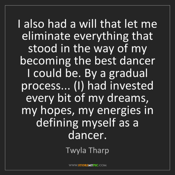 Twyla Tharp: I also had a will that let me eliminate everything that...
