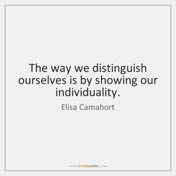 The way we distinguish ourselves is by showing our individuality.