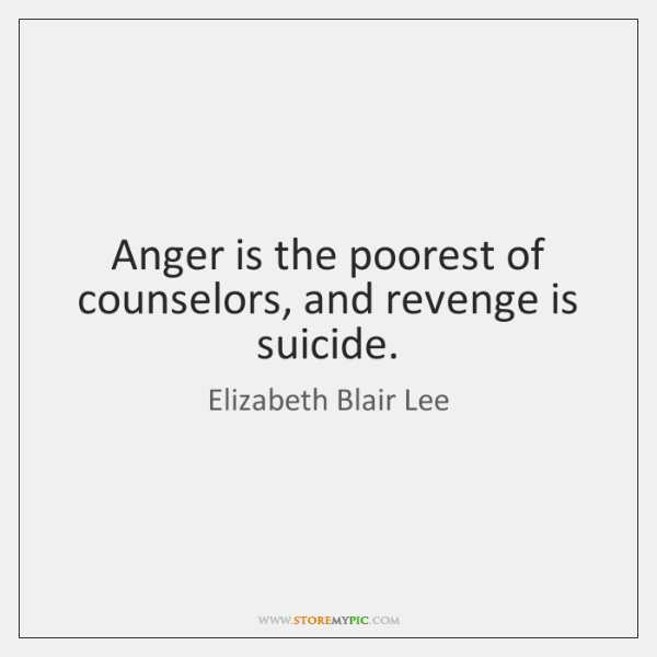 Anger is the poorest of counselors, and revenge is suicide.