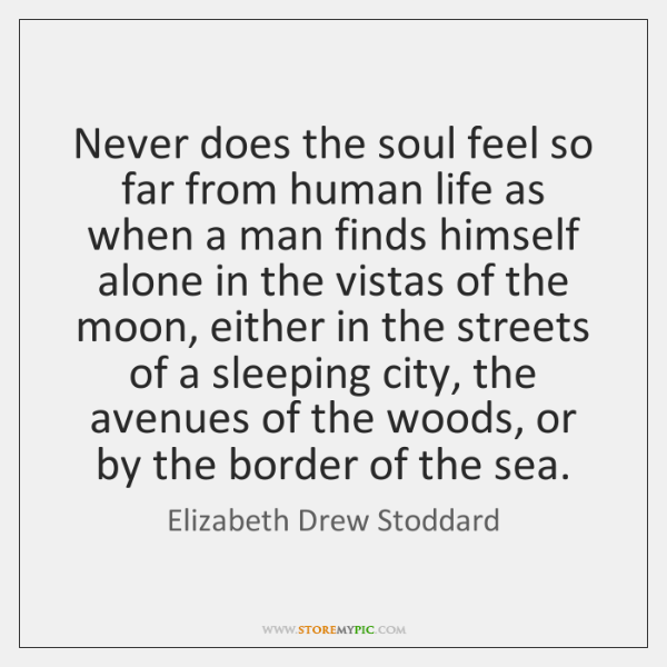 Never does the soul feel so far from human life as when ...