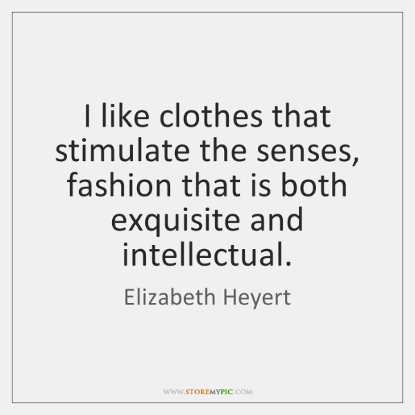 I like clothes that stimulate the senses, fashion that is both exquisite ...