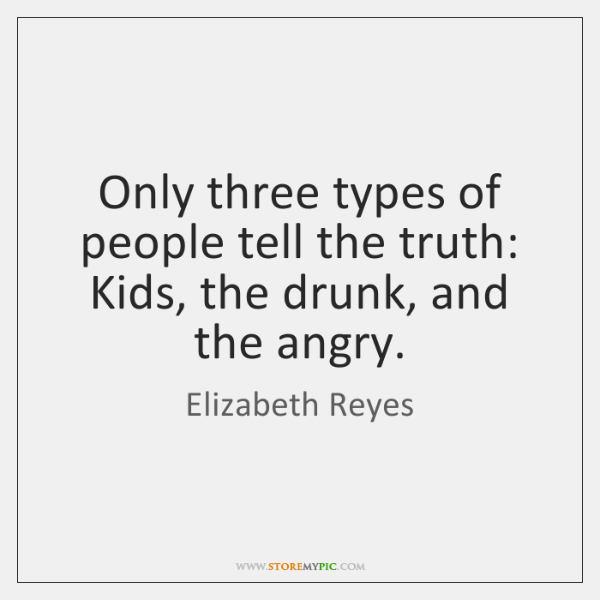 Only three types of people tell the truth: Kids, the drunk, and ...