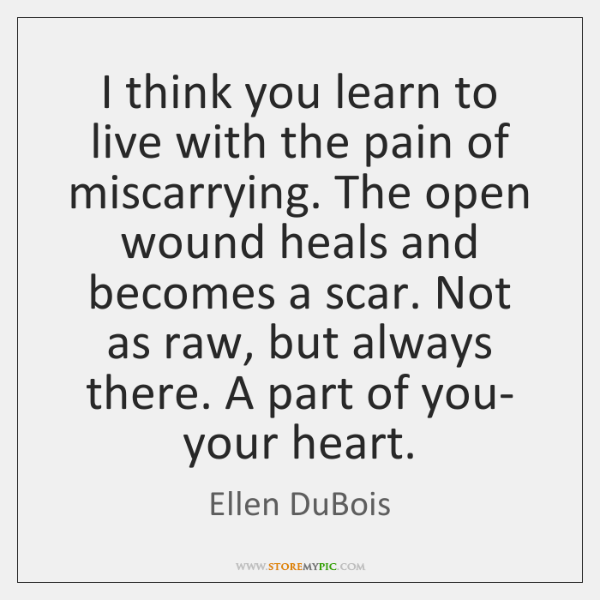 I think you learn to live with the pain of miscarrying. The ...