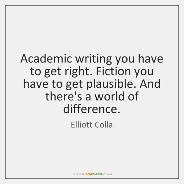 Academic writing you have to get right. Fiction you have to get ...
