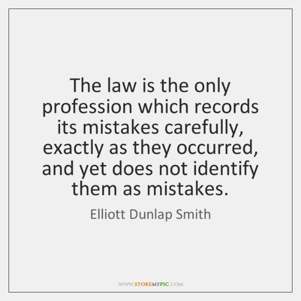 The law is the only profession which records its mistakes carefully, exactly ...