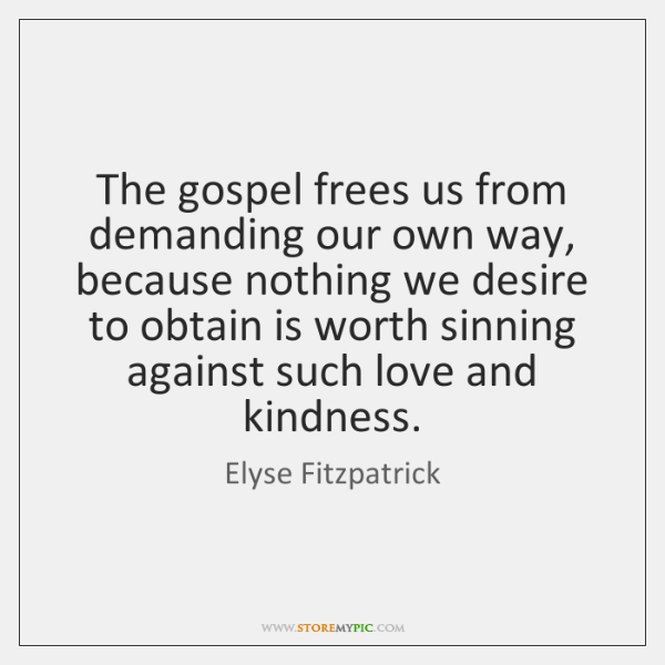 The gospel frees us from demanding our own way, because nothing we ...