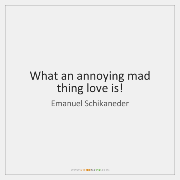 What an annoying mad thing love is!