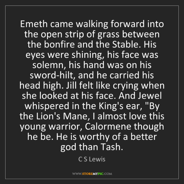 C S Lewis: Emeth came walking forward into the open strip of grass...