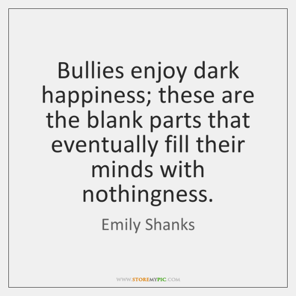 Bullies enjoy dark happiness; these are the blank parts that eventually fill ...