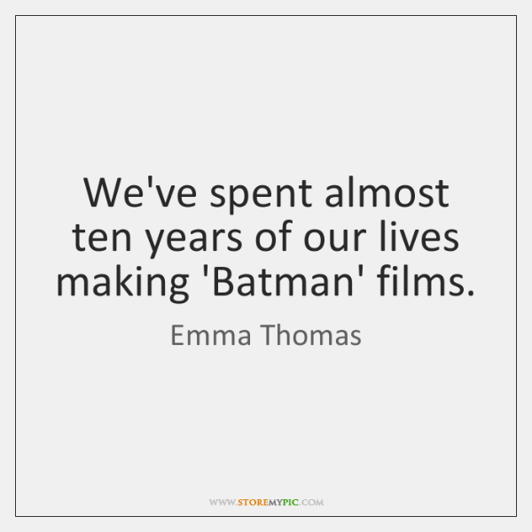 We've spent almost ten years of our lives making 'Batman' films.