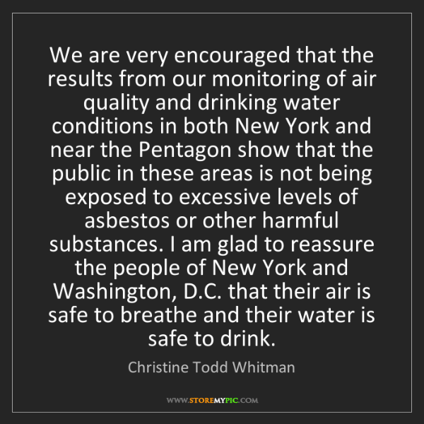 Christine Todd Whitman: We are very encouraged that the results from our monitoring...