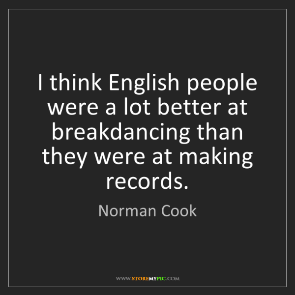 Norman Cook: I think English people were a lot better at breakdancing...