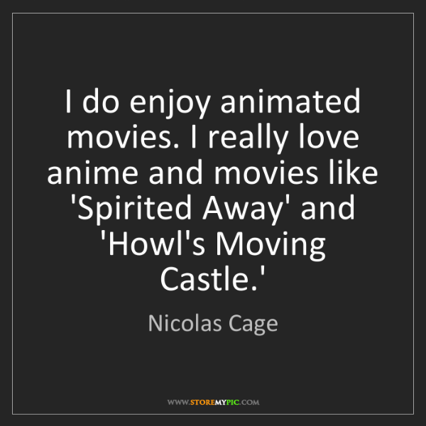 Nicolas Cage: I do enjoy animated movies. I really love anime and movies...