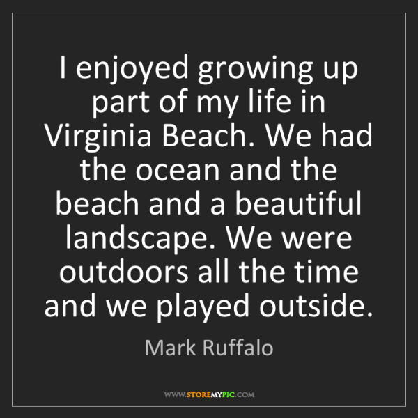 Mark Ruffalo: I enjoyed growing up part of my life in Virginia Beach....