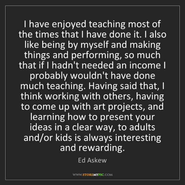 Ed Askew: I have enjoyed teaching most of the times that I have...