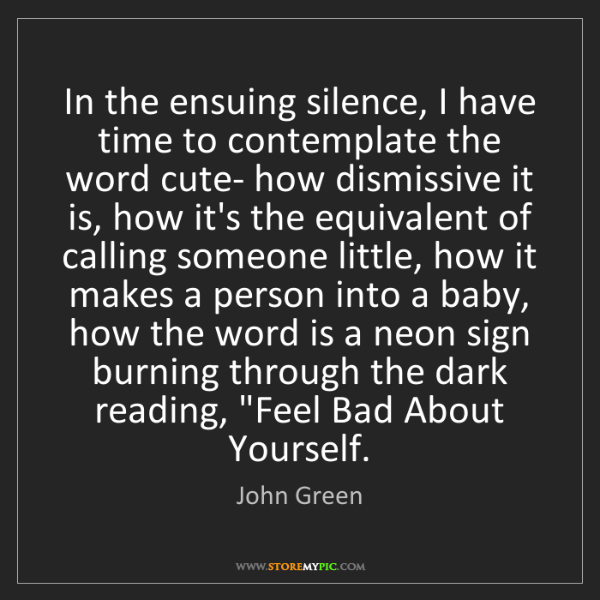 John Green: In the ensuing silence, I have time to contemplate the...