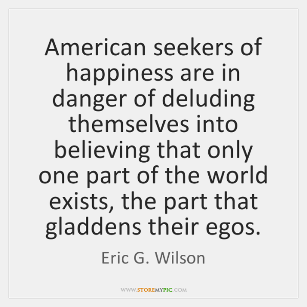 American seekers of happiness are in danger of deluding themselves into believing ...