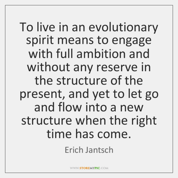 To live in an evolutionary spirit means to engage with full ambition ...
