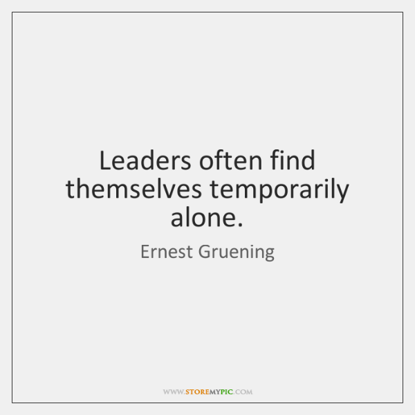 Leaders often find themselves temporarily alone.