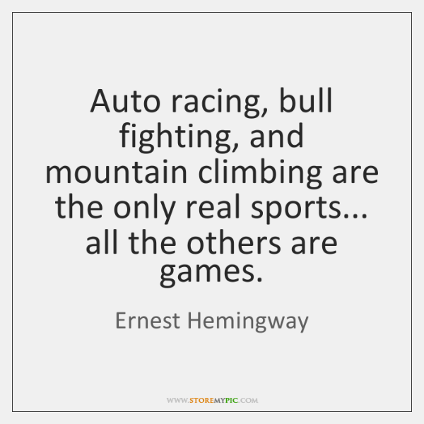 Auto racing, bull fighting, and mountain climbing are the only real sports... ...